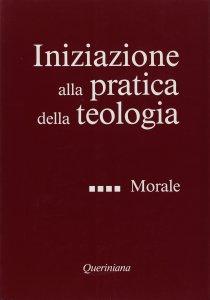 Copertina di 'Iniziazione alla pratica della teologia [vol_4] / Morale'