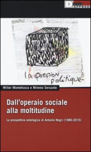 Copertina di 'Dall'operaio sociale alla moltitudine. La prospettiva ontologica di Antonio Negri (1980-2015)'