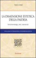 La dimensione estetica della paideia. Fenomenologia, arte, narratività - Dallari Marco