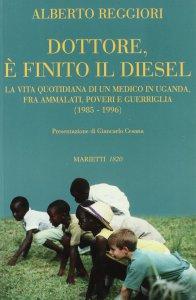 Copertina di 'Dottore, è finito il diesel. La vita quotidiana di un medico in Uganda, fra ammalati, poveri e guerriglia (1985-1996)'