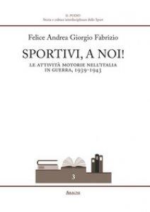 Copertina di 'Sportivi, a noi! Le attività motorie nell'Italia in guerra 1939-1943'