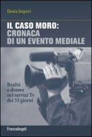 Il caso Moro: cronaca di un evento mediale. Realtà e drama nei servizi TV dei 55 giorni - Imperi Ilenia