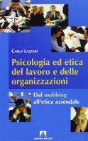 Psicologia ed etica del lavoro e delle organizzazioni. Dal mobbing all'etica aziendale - Lazzari Carlo