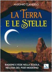 Copertina di 'La Terra e le Stelle. Ragione e fede nella scuola nell'era del post-moderno'