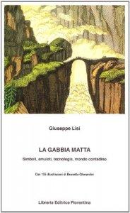 Copertina di 'La gabbia matta. Amuleti, simboli, tecnologia, mondo contadino'