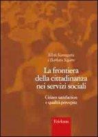 La frontiera della cittadinanza nei servizi sociali. Citizen satisfaction e qualità percepita - Scanagatta Silvia, Segatta Barbara