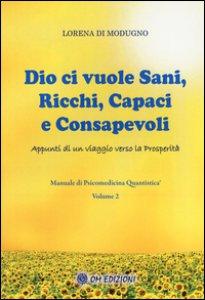Copertina di 'Dio ci vuole sani, ricchi, capaci e consapevoli. Appunti di un viaggio verso la prosperità. Manuale di psicomedicina quantistica'