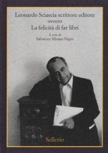 Copertina di 'Leonardo Sciascia scrittore editore ovvero La felicità di far libri'