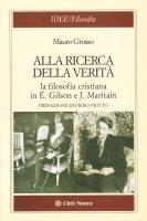 Alla ricerca della verità. La filosofia cristiana di É. Gilson e J. Maritain - Grosso Mauro