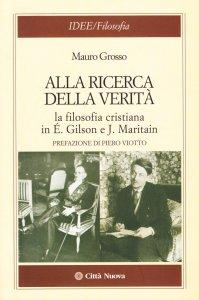 Copertina di 'Alla ricerca della verità. La filosofia cristiana di É. Gilson e J. Maritain'