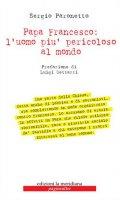 Papa Francesco: l'uomo più pericoloso al mondo - Sergio Paronetto