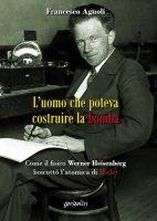L' uomo che poteva costruire la bomba - Francesco Agnoli