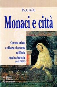 Copertina di 'Monaci e città. Comuni urbani e abbazie cistercensi nell'Italia nord-occidentale (secoli XII-XIV)'