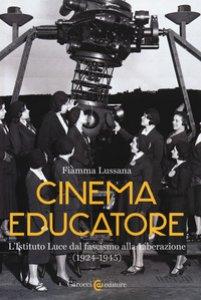 Copertina di 'Cinema educatore. L'Istituto Luce dal fascismo alla liberazione (1924-1945)'