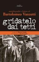 Gridatelo dai tetti. Autobiografia e lettere di B. Vanzetti - Gedda Alberto