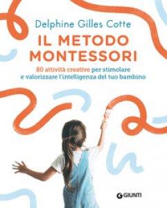 Copertina di 'Il metodo Montessori. 80 attività creative per stimolare e valorizzare l'intelligenza del tuo bambino. Nuova ediz.'