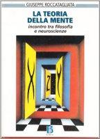 La teoria della mente. Incontro tra filosofia e neuroscienze - Roccatagliata Giuseppe