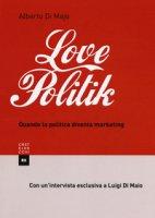 Lovepolitik. Quando la politica diventa marketing - Di Majo Alberto