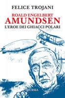 Roald Engelbert Amundsen. L'eroe dei ghiacci polari - Trojani Felice