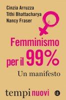 Femminismo per il 99% - Tithi Bhattacharya, Nancy Fraser, Cinzia Arruzza