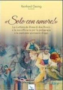 """Copertina di 'Solo con amore! La """"Lettera da Roma"""" di don Bosco e la sua efficacia per la pedagogia e la pastorale giovanile d'oggi'"""