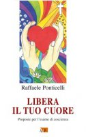 Libera il tuo cuore. Proposte per l'esame di coscienza - Raffaele Ponticelli