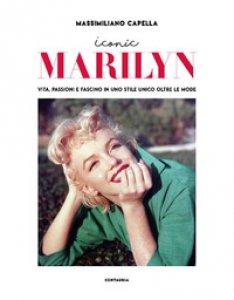 Copertina di 'Iconic Marilyn. Vita, passioni e fascino in uno stile unico oltre le mode. Ediz. illustrata'
