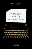50 racconti brevi in prima persona - Superbo Davide