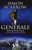 Il generale. Revolution saga - Scarrow Simon