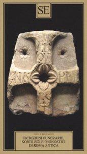 Copertina di 'Iscrizioni funerarie, sortilegi e pronostici di Roma antica. Testo latino a fronte'