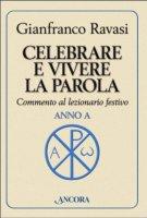 Celebrare e vivere la parola. Anno A - Ravasi Gianfranco