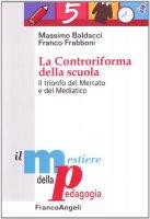 La controriforma della scuola. Il trionfo del mercato e del mediatico - Baldacci Massimo, Frabboni Franco