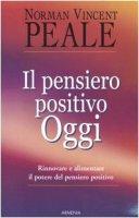 Il pensiero positivo oggi. Rinnovare e alimentare il potere del pensiero positivo - Peale Norman V.