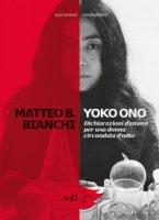 Yoko Ono. Dichiarazioni d'amore per una donna circondata d'odio - Bianchi Matteo B.