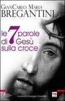 Le sette parole di Gesù sulla croce - Bregantini Giancarlo M.