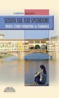 Seduta sul tuo splendore. Trenta storie fiorentine al femminile - Sezzani Sabrina