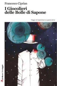 Copertina di 'I giocolieri delle bolle di sapone. Viaggi ed esperienze su questa terra'