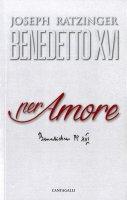 Per amore - Benedetto XVI (Joseph Ratzinger)
