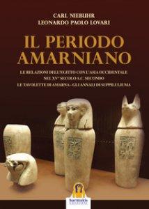 Copertina di 'Il periodo amarniano. Le relazioni dell'Egitto con l'Asia Occidentale nel XV secolo a.c. secondo. Le tavolette di Amarna. Gli annali di Suppiluliuma'