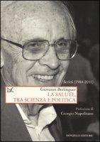 La salute, tra scienza e politica. Scritti (1984-2011) - Berlinguer Giovanni