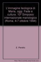 L' immagine teologica di Maria, oggi. Fede e cultura. 10º Simposio internazionale mariologico (Roma, 4-7 ottobre 1994)