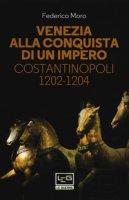 Venezia alla conquista di un impero. Costantinopoli 1202-1204 - Moro Federico