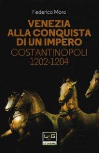 Copertina di 'Venezia alla conquista di un impero. Costantinopoli 1202-1204'