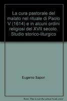 La cura pastorale del malato nel rituale di Paolo V (1614) e in alcuni ordini religiosi del XVII secolo. Studio storico-liturgico - Sapori Eugenio