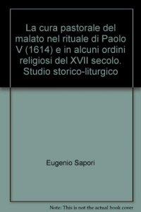 Copertina di 'La cura pastorale del malato nel rituale di Paolo V (1614) e in alcuni ordini religiosi del XVII secolo. Studio storico-liturgico'