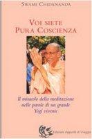 Voi siete pura coscienza. Il miracolo della meditazione nelle parole di un grande yogi vivente - Chidananda Swami