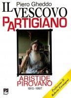 Il vescovo partigiano. Aristide Pirovano (1915-1997) - Gheddo Piero