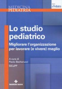 Copertina di 'Lo studio pediatrico. Migliorare l'organizzazione per lavorare (e vivere) meglio'