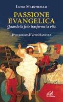 Passione evangelica. Quando la fede trasforma la vita - Luigi Maistrello