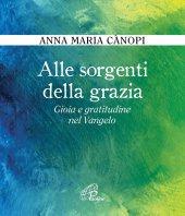 Alle sorgenti della grazia - Anna Maria Cànopi